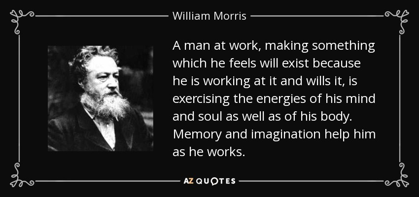 A man at work, making something which he feels will exist because he is working at it and wills it, is exercising the energies of his mind and soul as well as of his body. Memory and imagination help him as he works. - William Morris