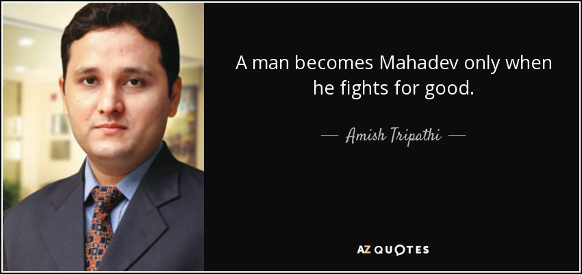 A man becomes Mahadev only when he fights for good. - Amish Tripathi