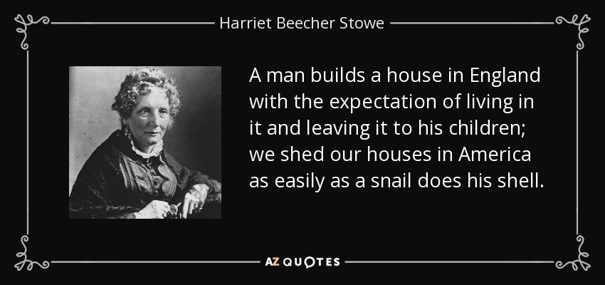 A man builds a house in England with the expectation of living in it and leaving it to his children; we shed our houses in America as easily as a snail does his shell. - Harriet Beecher Stowe