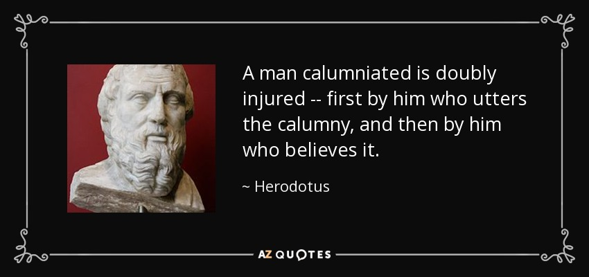 A man calumniated is doubly injured -- first by him who utters the calumny, and then by him who believes it. - Herodotus