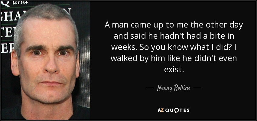 A man came up to me the other day and said he hadn't had a bite in weeks. So you know what I did? I walked by him like he didn't even exist. - Henry Rollins