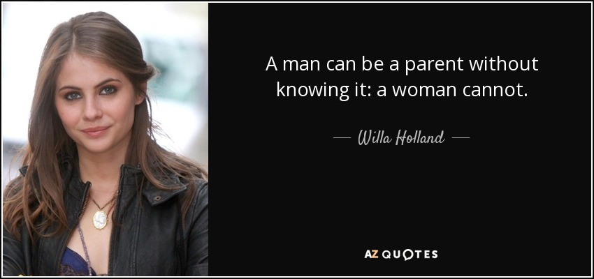 A man can be a parent without knowing it: a woman cannot. - Willa Holland