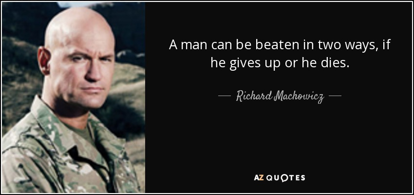 A man can be beaten in two ways, if he gives up or he dies. - Richard Machowicz