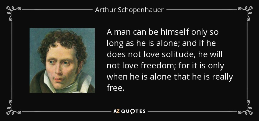 A man can be himself only so long as he is alone; and if he does not love solitude, he will not love freedom; for it is only when he is alone that he is really free. - Arthur Schopenhauer