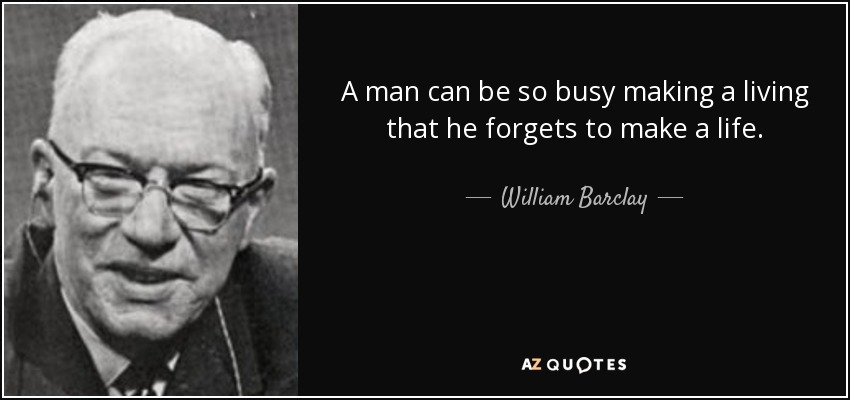 A man can be so busy making a living that he forgets to make a life. - William Barclay