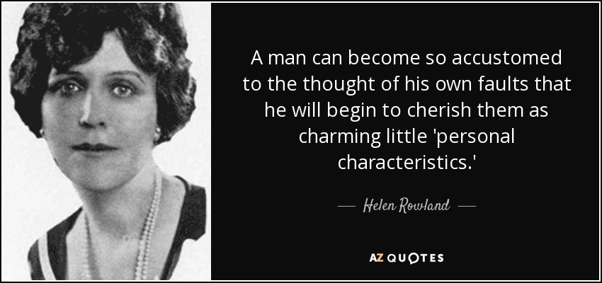 A man can become so accustomed to the thought of his own faults that he will begin to cherish them as charming little 'personal characteristics.' - Helen Rowland