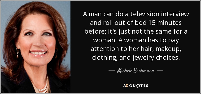 A man can do a television interview and roll out of bed 15 minutes before; it's just not the same for a woman. A woman has to pay attention to her hair, makeup, clothing, and jewelry choices. - Michele Bachmann