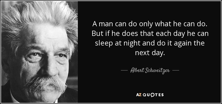 A man can do only what he can do. But if he does that each day he can sleep at night and do it again the next day. - Albert Schweitzer
