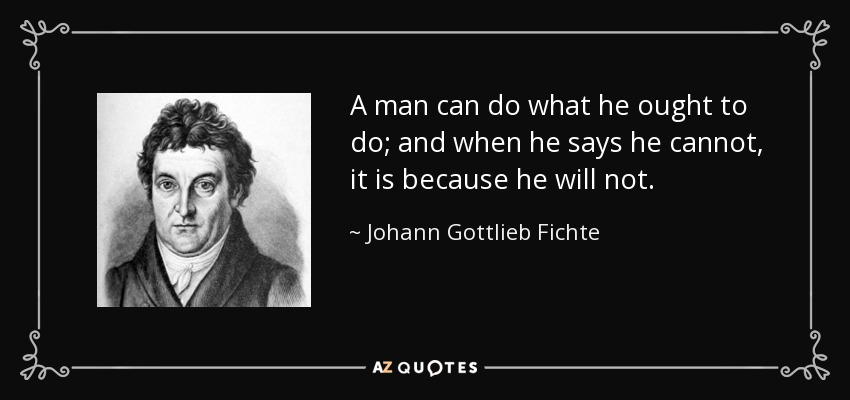 A man can do what he ought to do; and when he says he cannot, it is because he will not. - Johann Gottlieb Fichte