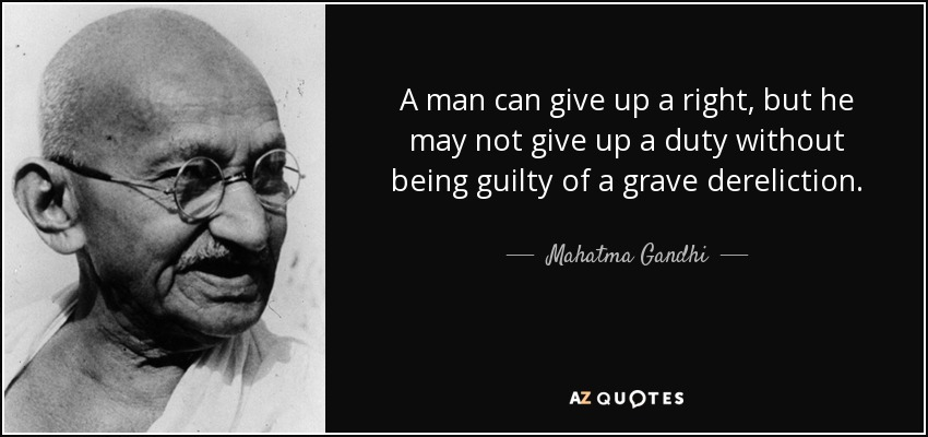 A man can give up a right, but he may not give up a duty without being guilty of a grave dereliction. - Mahatma Gandhi