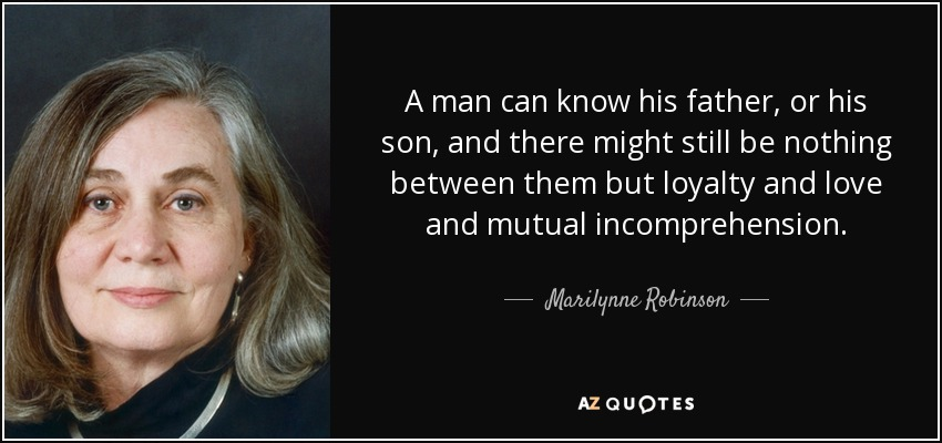 A man can know his father, or his son, and there might still be nothing between them but loyalty and love and mutual incomprehension. - Marilynne Robinson
