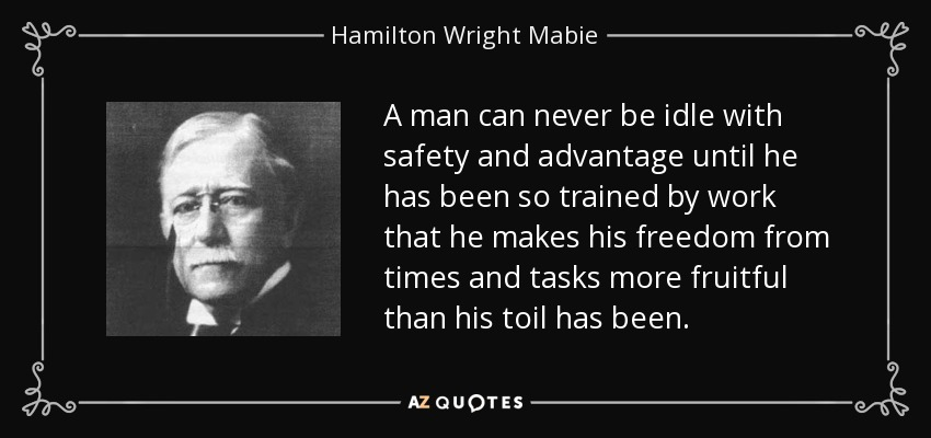 A man can never be idle with safety and advantage until he has been so trained by work that he makes his freedom from times and tasks more fruitful than his toil has been. - Hamilton Wright Mabie