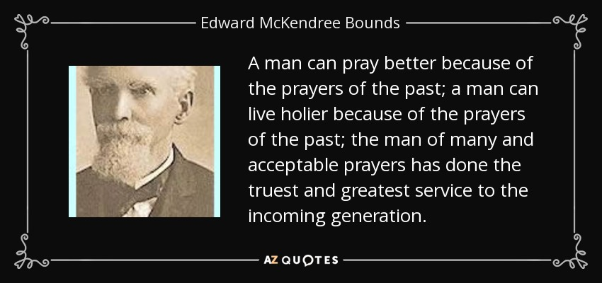 A man can pray better because of the prayers of the past; a man can live holier because of the prayers of the past; the man of many and acceptable prayers has done the truest and greatest service to the incoming generation. - Edward McKendree Bounds