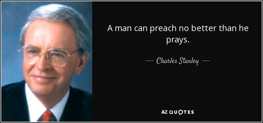A man can preach no better than he prays. - Charles Stanley