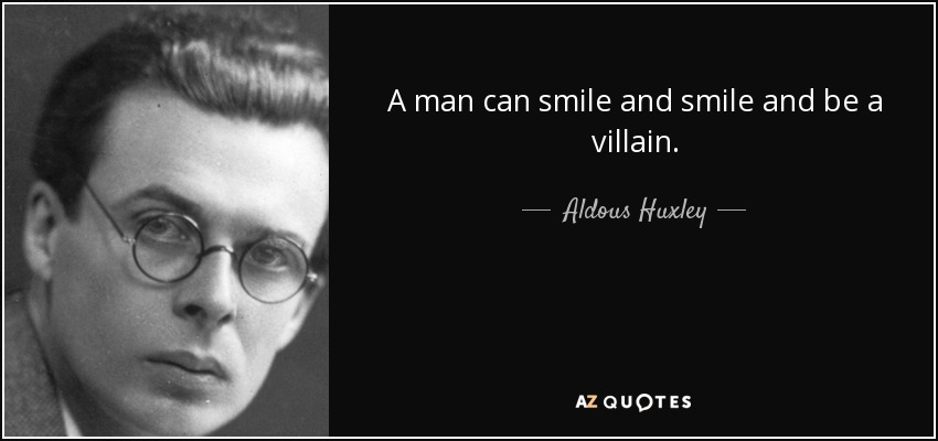 A man can smile and smile and be a villain. - Aldous Huxley
