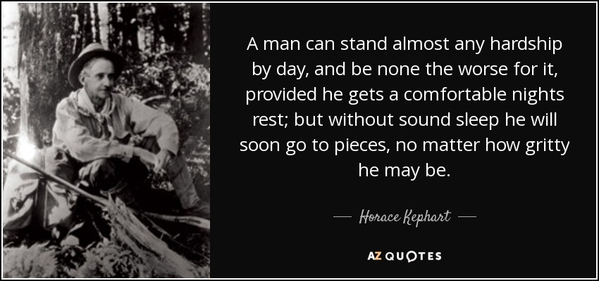 A man can stand almost any hardship by day, and be none the worse for it, provided he gets a comfortable nights rest; but without sound sleep he will soon go to pieces, no matter how gritty he may be. - Horace Kephart