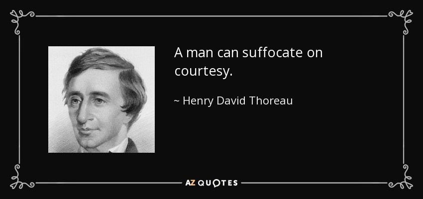 A man can suffocate on courtesy. - Henry David Thoreau