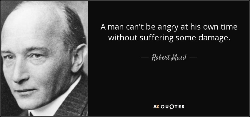 A man can't be angry at his own time without suffering some damage. - Robert Musil