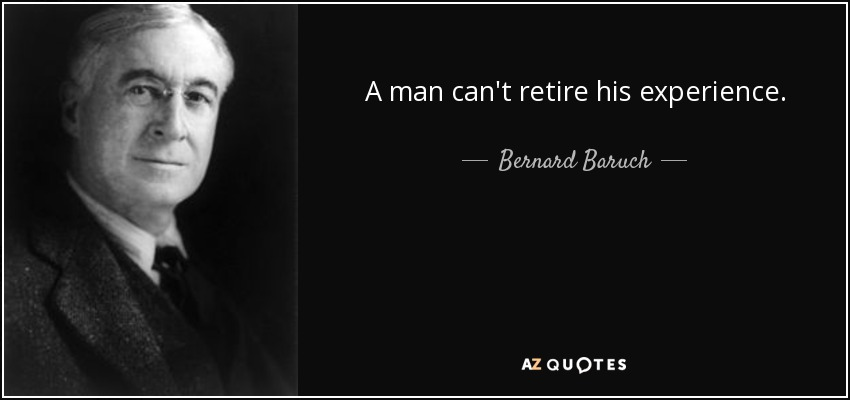 A man can't retire his experience. - Bernard Baruch