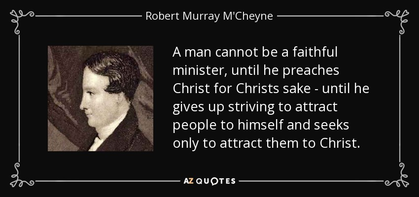 A man cannot be a faithful minister, until he preaches Christ for Christs sake - until he gives up striving to attract people to himself and seeks only to attract them to Christ. - Robert Murray M'Cheyne