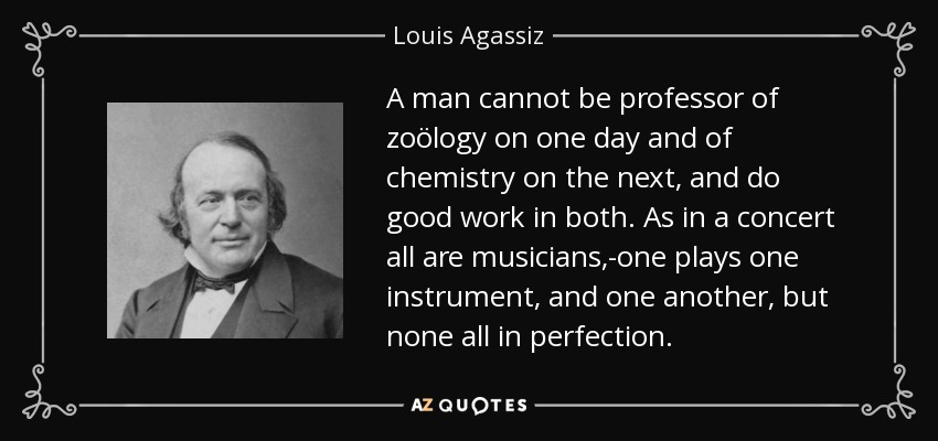 A man cannot be professor of zoölogy on one day and of chemistry on the next, and do good work in both. As in a concert all are musicians,-one plays one instrument, and one another, but none all in perfection. - Louis Agassiz