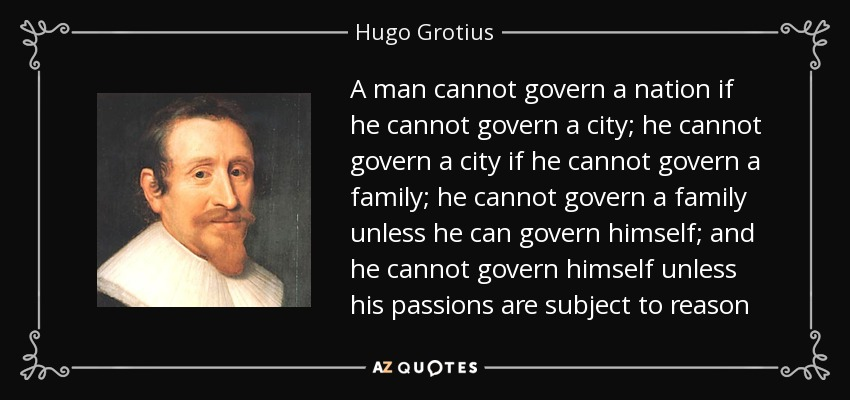 A man cannot govern a nation if he cannot govern a city; he cannot govern a city if he cannot govern a family; he cannot govern a family unless he can govern himself; and he cannot govern himself unless his passions are subject to reason - Hugo Grotius