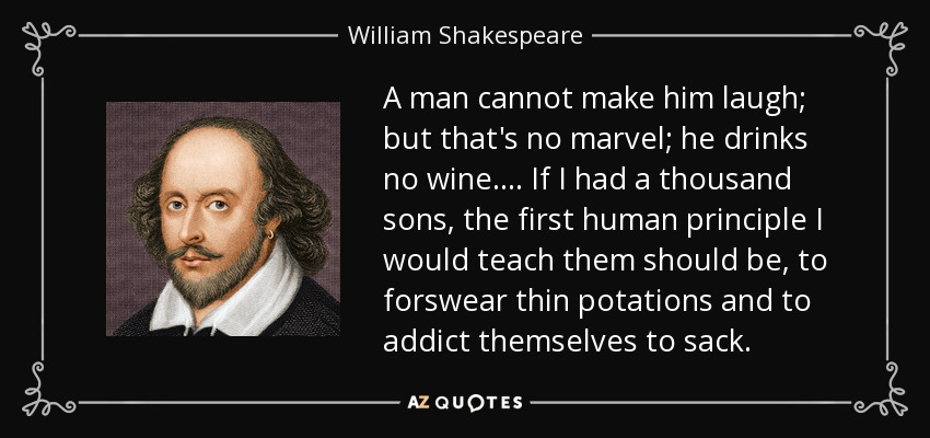 A man cannot make him laugh; but that's no marvel; he drinks no wine.... If I had a thousand sons, the first human principle I would teach them should be, to forswear thin potations and to addict themselves to sack. - William Shakespeare