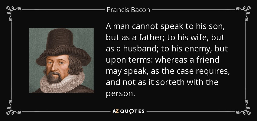 A man cannot speak to his son, but as a father; to his wife, but as a husband; to his enemy, but upon terms: whereas a friend may speak, as the case requires, and not as it sorteth with the person. - Francis Bacon