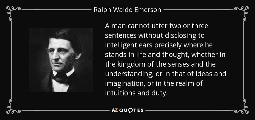 A man cannot utter two or three sentences without disclosing to intelligent ears precisely where he stands in life and thought, whether in the kingdom of the senses and the understanding, or in that of ideas and imagination, or in the realm of intuitions and duty. - Ralph Waldo Emerson