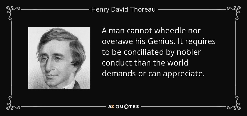 A man cannot wheedle nor overawe his Genius. It requires to be conciliated by nobler conduct than the world demands or can appreciate. - Henry David Thoreau