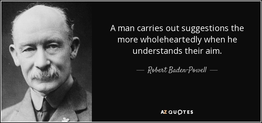 A man carries out suggestions the more wholeheartedly when he understands their aim. - Robert Baden-Powell