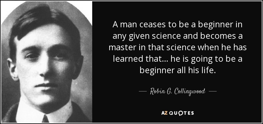 A man ceases to be a beginner in any given science and becomes a master in that science when he has learned that... he is going to be a beginner all his life. - Robin G. Collingwood
