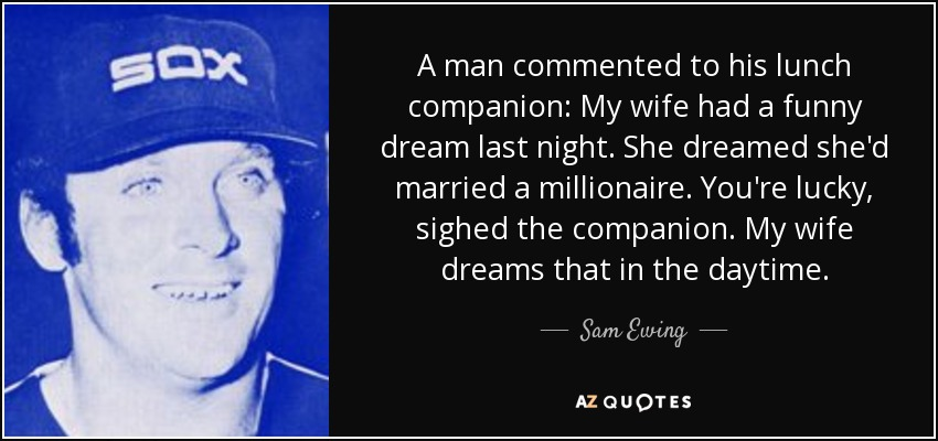 A man commented to his lunch companion: My wife had a funny dream last night. She dreamed she'd married a millionaire. You're lucky, sighed the companion. My wife dreams that in the daytime. - Sam Ewing