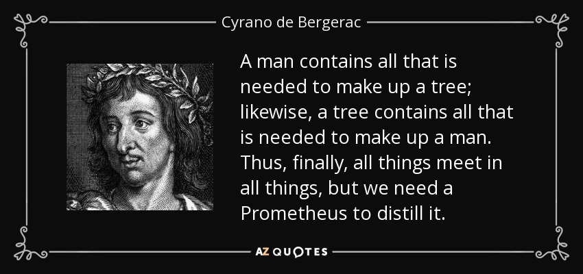 A man contains all that is needed to make up a tree; likewise, a tree contains all that is needed to make up a man. Thus, finally, all things meet in all things, but we need a Prometheus to distill it. - Cyrano de Bergerac