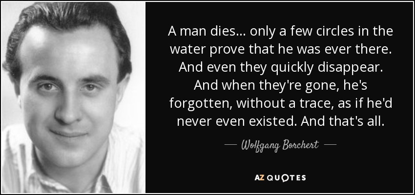 A man dies ... only a few circles in the water prove that he was ever there. And even they quickly disappear. And when they're gone, he's forgotten, without a trace, as if he'd never even existed. And that's all. - Wolfgang Borchert
