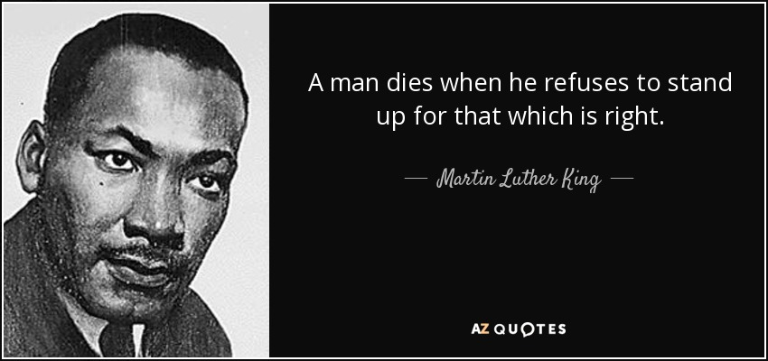 A man dies when he refuses to stand up for that which is right. - Martin Luther King, Jr.