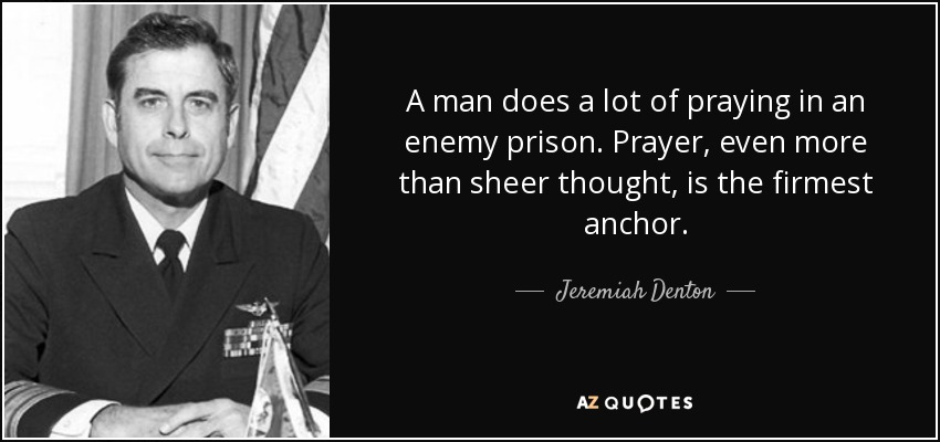 A man does a lot of praying in an enemy prison. Prayer, even more than sheer thought, is the firmest anchor. - Jeremiah Denton