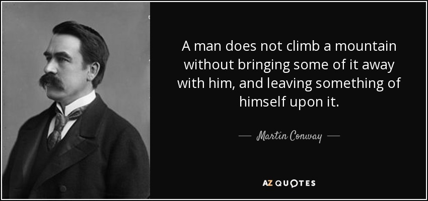 A man does not climb a mountain without bringing some of it away with him, and leaving something of himself upon it. - Martin Conway, 1st Baron Conway of Allington