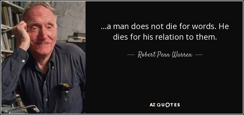 ...a man does not die for words. He dies for his relation to them. - Robert Penn Warren