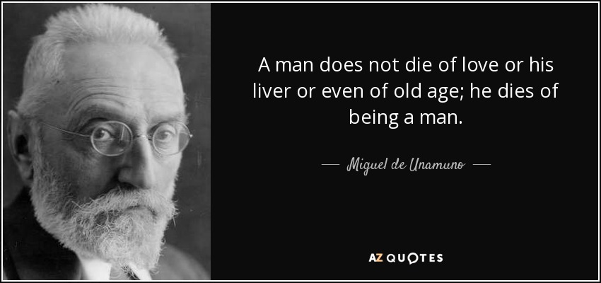 A man does not die of love or his liver or even of old age; he dies of being a man. - Miguel de Unamuno
