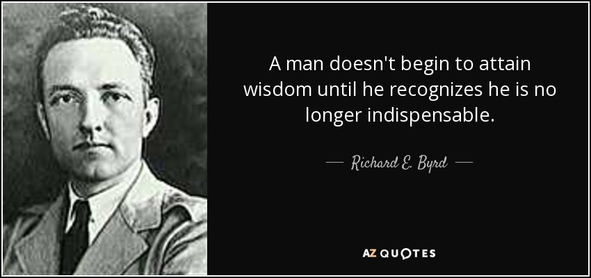 A man doesn't begin to attain wisdom until he recognizes he is no longer indispensable. - Richard E. Byrd