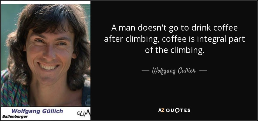 A man doesn't go to drink coffee after climbing, coffee is integral part of the climbing. - Wolfgang Gullich