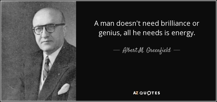 A man doesn't need brilliance or genius, all he needs is energy. - Albert M. Greenfield