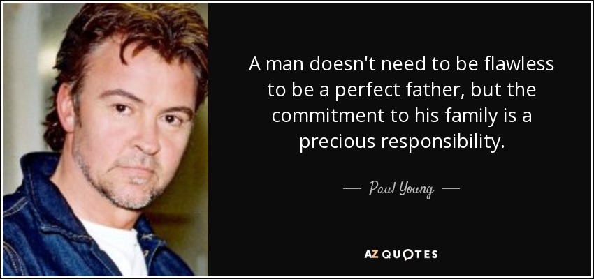 A man doesn't need to be flawless to be a perfect father, but the commitment to his family is a precious responsibility. - Paul Young