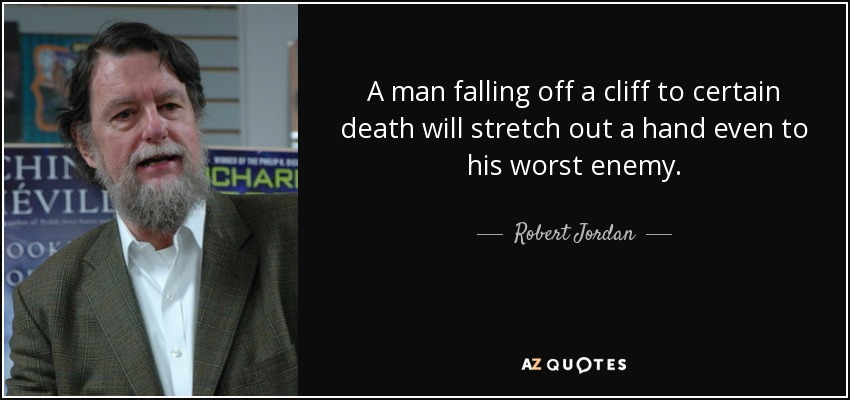 A man falling off a cliff to certain death will stretch out a hand even to his worst enemy. - Robert Jordan