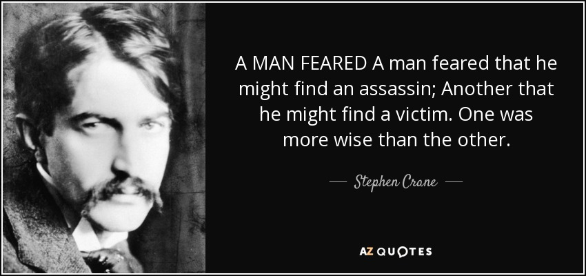 A MAN FEARED A man feared that he might find an assassin; Another that he might find a victim. One was more wise than the other. - Stephen Crane