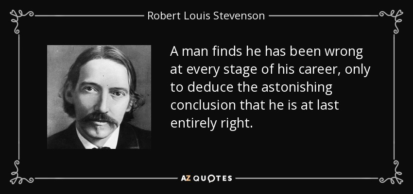 A man finds he has been wrong at every stage of his career, only to deduce the astonishing conclusion that he is at last entirely right. - Robert Louis Stevenson