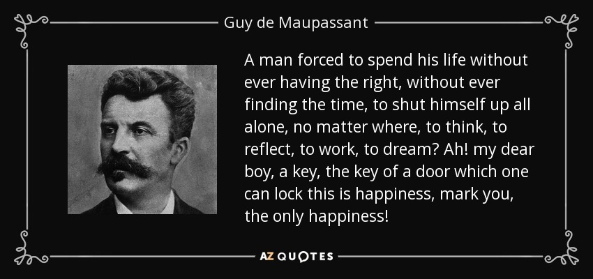 A man forced to spend his life without ever having the right, without ever finding the time, to shut himself up all alone, no matter where, to think, to reflect, to work, to dream? Ah! my dear boy, a key, the key of a door which one can lock this is happiness, mark you, the only happiness! - Guy de Maupassant