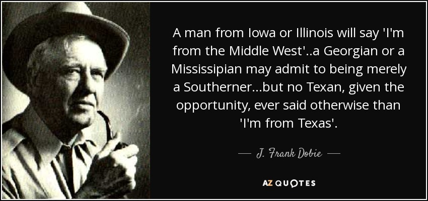 A man from Iowa or Illinois will say 'I'm from the Middle West'..a Georgian or a Mississipian may admit to being merely a Southerner...but no Texan, given the opportunity, ever said otherwise than 'I'm from Texas'. - J. Frank Dobie