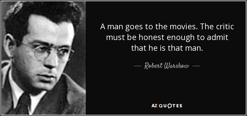 A man goes to the movies. The critic must be honest enough to admit that he is that man. - Robert Warshow